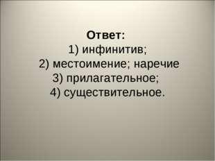 Ответ: 1) инфинитив; 2) местоимение; наречие 3) прилагательное; 4) существит