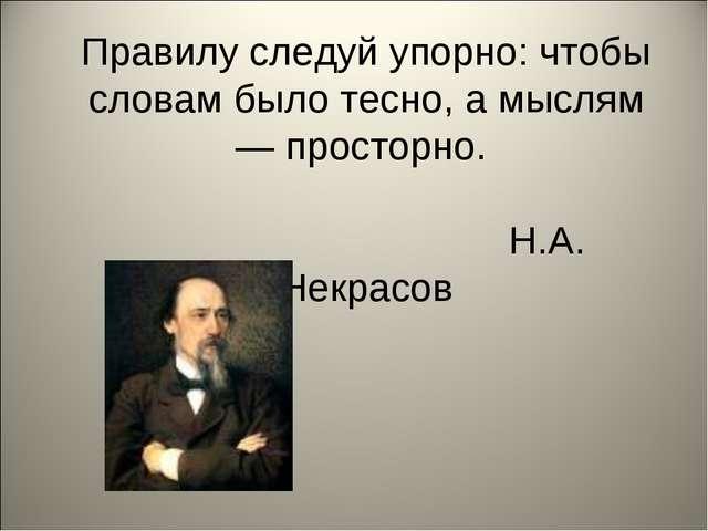 Правилу следуй упорно: чтобы словам было тесно, а мыслям— просторно. Н.А. Не...