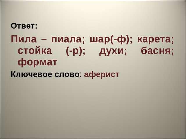 Ответ: Пила – пиала; шар(-ф); карета; стойка (-р); духи; басня; формат Ключев...