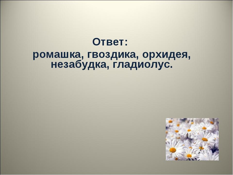 Ответ: ромашка, гвоздика, орхидея, незабудка, гладиолус.