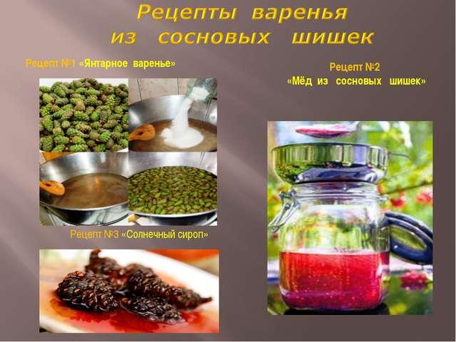 Рецепт №2 «Мёд из сосновых шишек» Рецепт №1 «Янтарное варенье» Рецепт №3 «Сол...