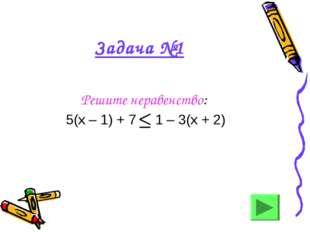 Задача №1 Решите неравенство: 5(х – 1) + 7 1 – 3(х + 2)