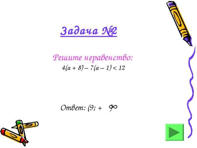 Задача №2 Решите неравенство: 4(а + 8) – 7(а – 1) < 12 Ответ: (9; + )