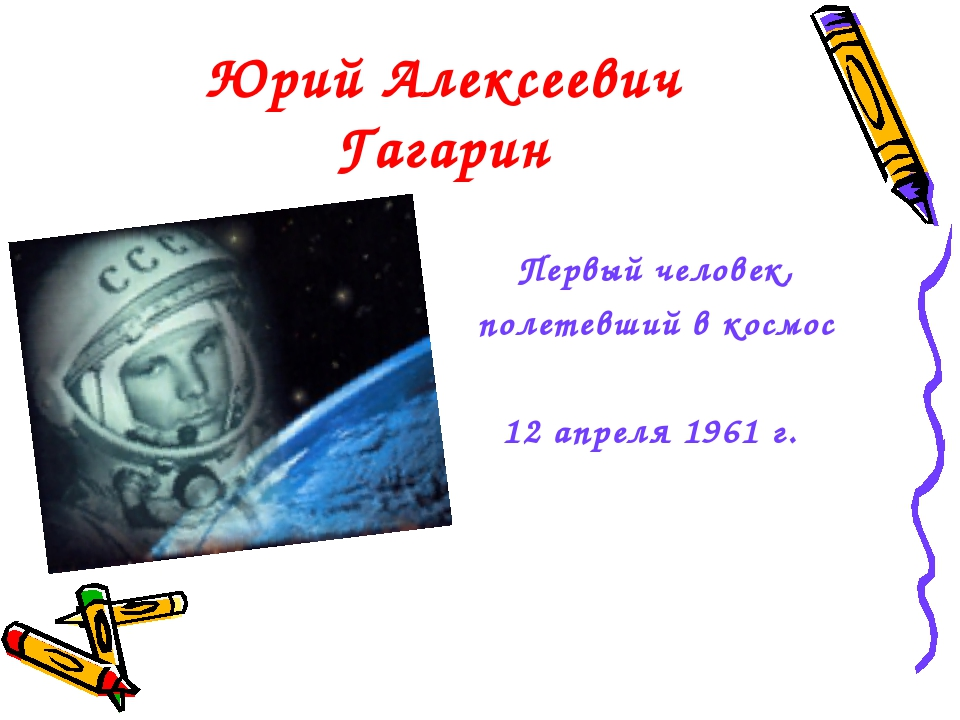 Юрий Алексеевич Гагарин Первый человек, полетевший в космос 12 апреля 1961 г.