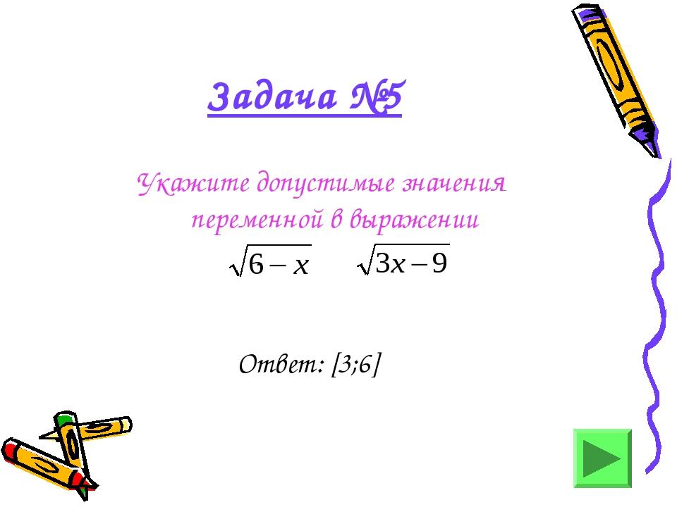 Задача №5 Укажите допустимые значения переменной в выражении - Ответ: [3;6]