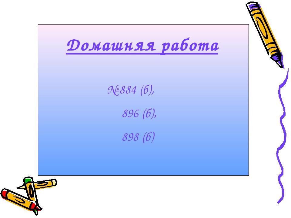 Домашняя работа № 884 (б), 896 (б), 898 (б)