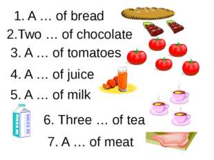 1. A … of bread 2.Two … of chocolate 3. A … of tomatoes 4. A … of juice 5. A