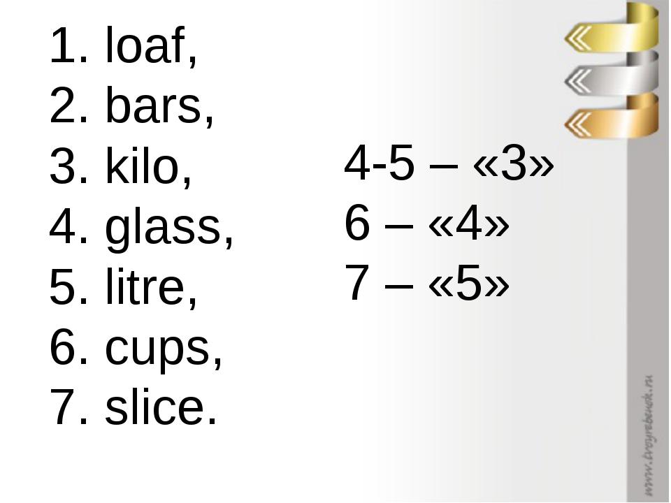 1. loaf, 2. bars, 3. kilo, 4. glass, 5. litre, 6. cups, 7. slice. 4-5 – «3» 6...