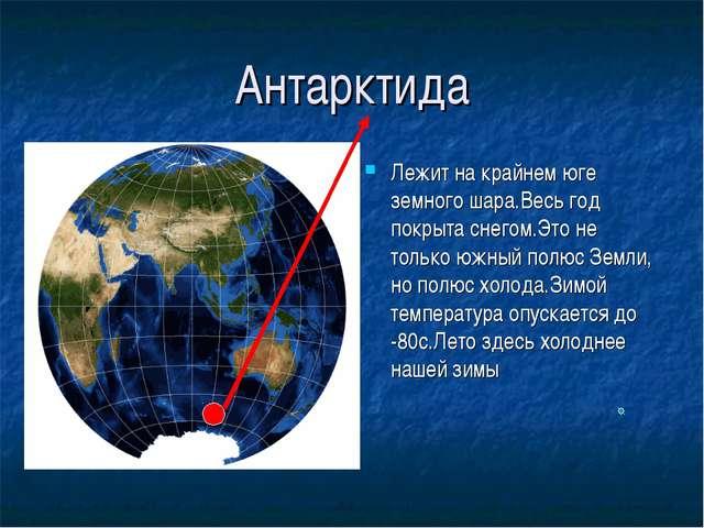 Антарктида Лежит на крайнем юге земного шара.Весь год покрыта снегом.Это не т...