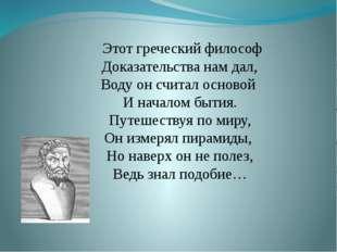Этот греческий философ Доказательства нам дал, Воду он считал основой И нача