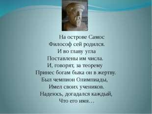 На острове Самос Философ сей родился. И во главу угла Поставлены им числа. И