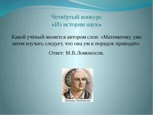 Четвёртый конкурс «Из истории наук» Какой учёный является автором слов: «Мате