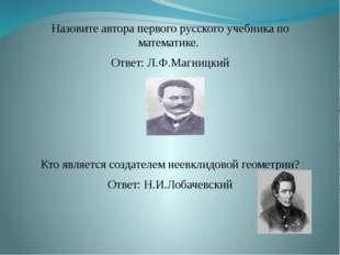 Назовите автора первого русского учебника по математике. Ответ: Л.Ф.Магницкий