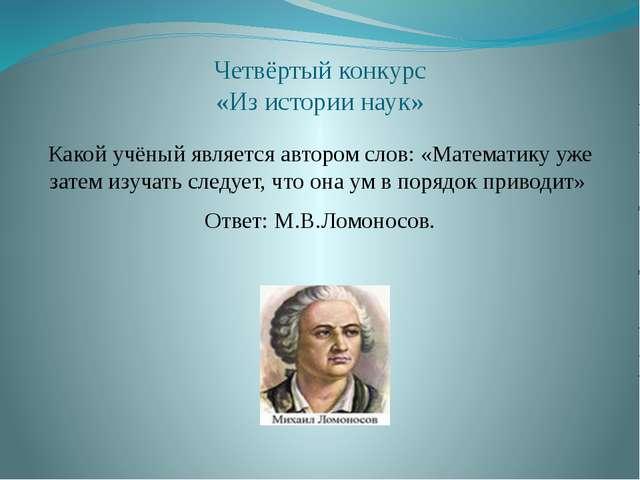 Четвёртый конкурс «Из истории наук» Какой учёный является автором слов: «Мате...