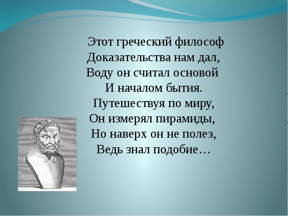 Этот греческий философ Доказательства нам дал, Воду он считал основой И нача...