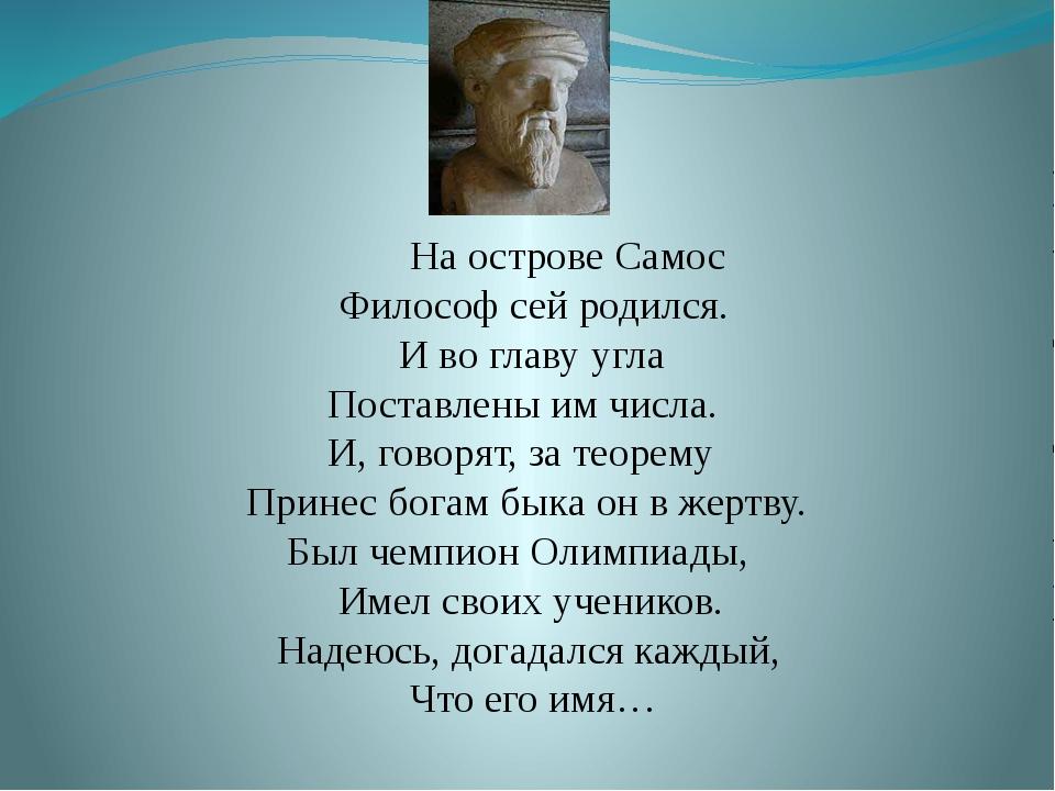 На острове Самос Философ сей родился. И во главу угла Поставлены им числа. И...
