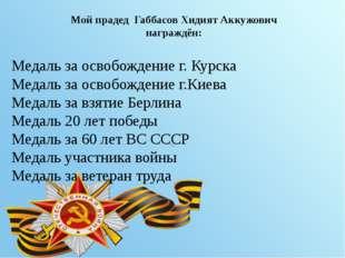 Мой прадед Габбасов Хидият Аккужович награждён: Медаль за освобождение г. Ку