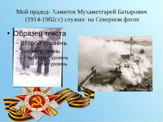 Мой прадед- Хамитов Мухаметгарей Батырович (1914-1982г.г) служил на Северном...