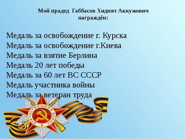 Мой прадед Габбасов Хидият Аккужович награждён: Медаль за освобождение г. Ку...
