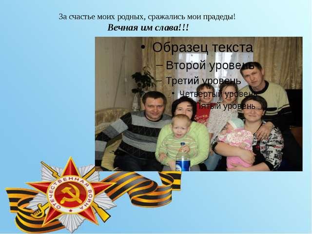 За счастье моих родных, сражались мои прадеды! Вечная им слава!!!