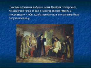 Вождём ополчения выбрали князяДмитрия Пожарского, лечившегося тогда от ран