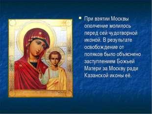 При взятии Москвы ополчение молилось перед сей чудотворной иконой. В результа