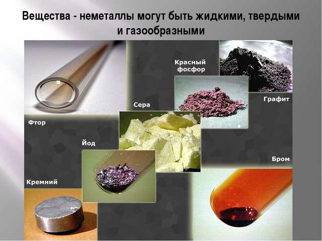 Вещества - неметаллы могут быть жидкими, твердыми и газообразными