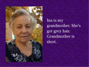 Ina is my grandmother. She's got grey hair. Grandmother is short.