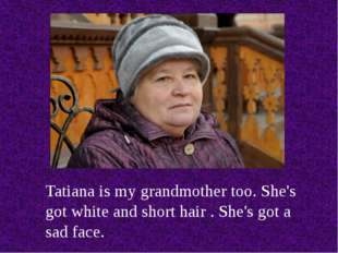 Tatiana is my grandmother too. She's got white and short hair . She's got a s