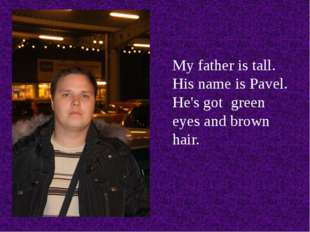 My father is tall. His name is Pavel. He's got green eyes and brown hair.