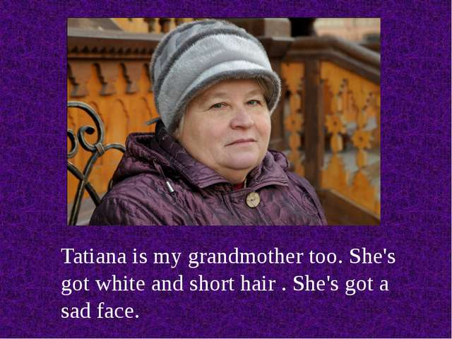 Tatiana is my grandmother too. She's got white and short hair . She's got a s...
