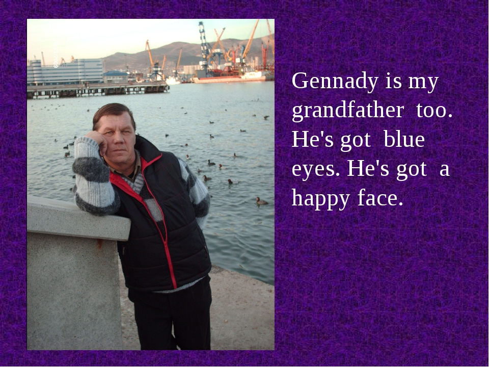 Gennady is my grandfather too. He's got blue eyes. He's got a happy face.