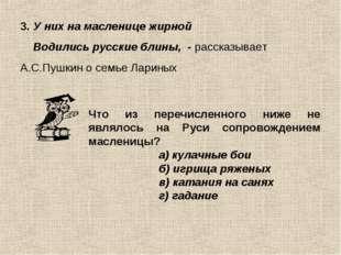 3. У них на масленице жирной Водились русские блины, - рассказывает А.С.Пушки