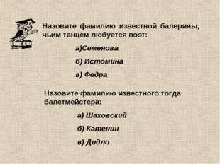 Назовите фамилию известной балерины, чьим танцем любуется поэт: а)Семенова б)