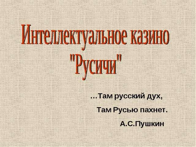 …Там русский дух, Там Русью пахнет. А.С.Пушкин