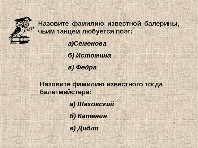 Назовите фамилию известной балерины, чьим танцем любуется поэт: а)Семенова б)...