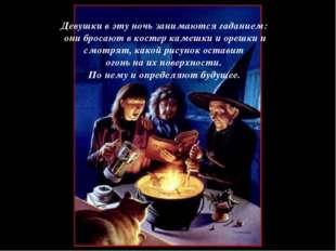 Девушки в эту ночь занимаются гаданием: они бросают в костер камешки и орешки