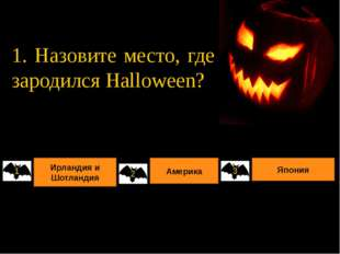 1. Назовите место, где зародился Halloween? Ирландия и Шотландия Америка Япон