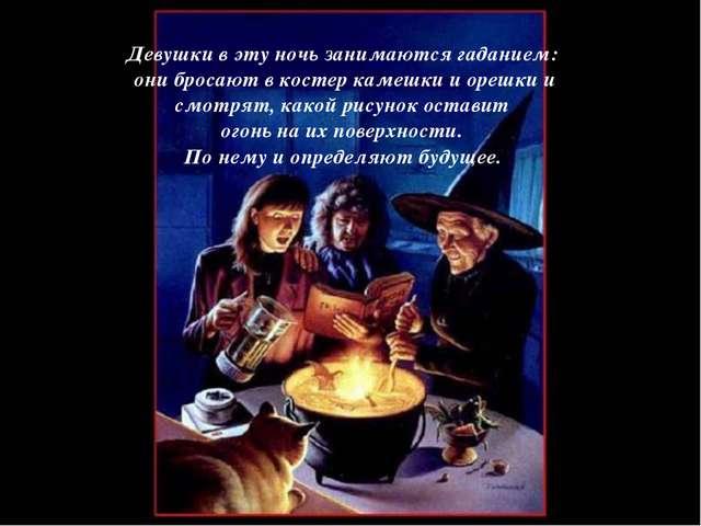 Девушки в эту ночь занимаются гаданием: они бросают в костер камешки и орешки...