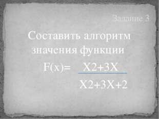 Составить алгоритм значения функции F(x)= X2+3X X2+3X+2 Задание 3