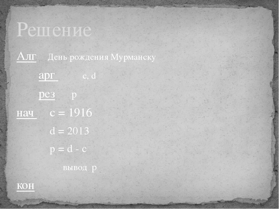Алг День рождения Мурманску арг с, d рез p нач с = 1916 d = 2013...