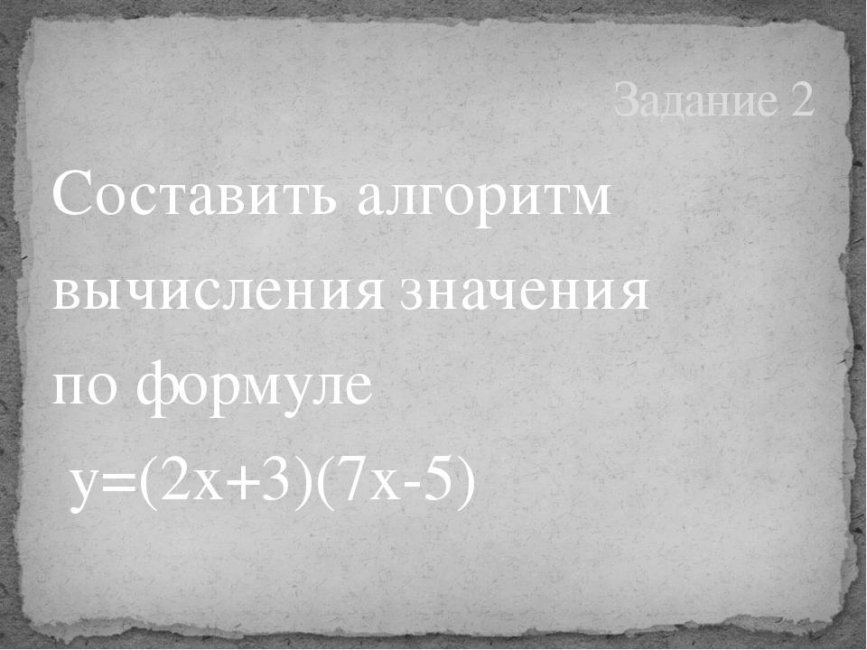 Составить алгоритм вычисления значения по формуле y=(2x+3)(7x-5) Задание 2