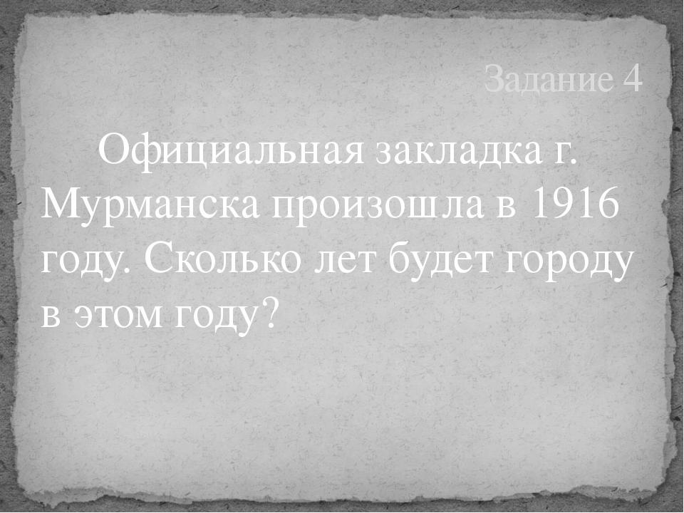 Официальная закладка г. Мурманска произошла в 1916 году. Сколько лет будет...