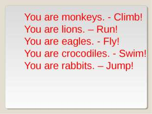 You are monkeys. - Climb! You are lions. – Run! You are eagles. - Fly! You ar