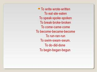 To write-wrote-written To eat-ate-eaten To speak-spoke-spoken To break-broke-