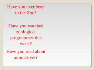 Have you ever been to the Zoo?	 Have you watched zoological programmes this w