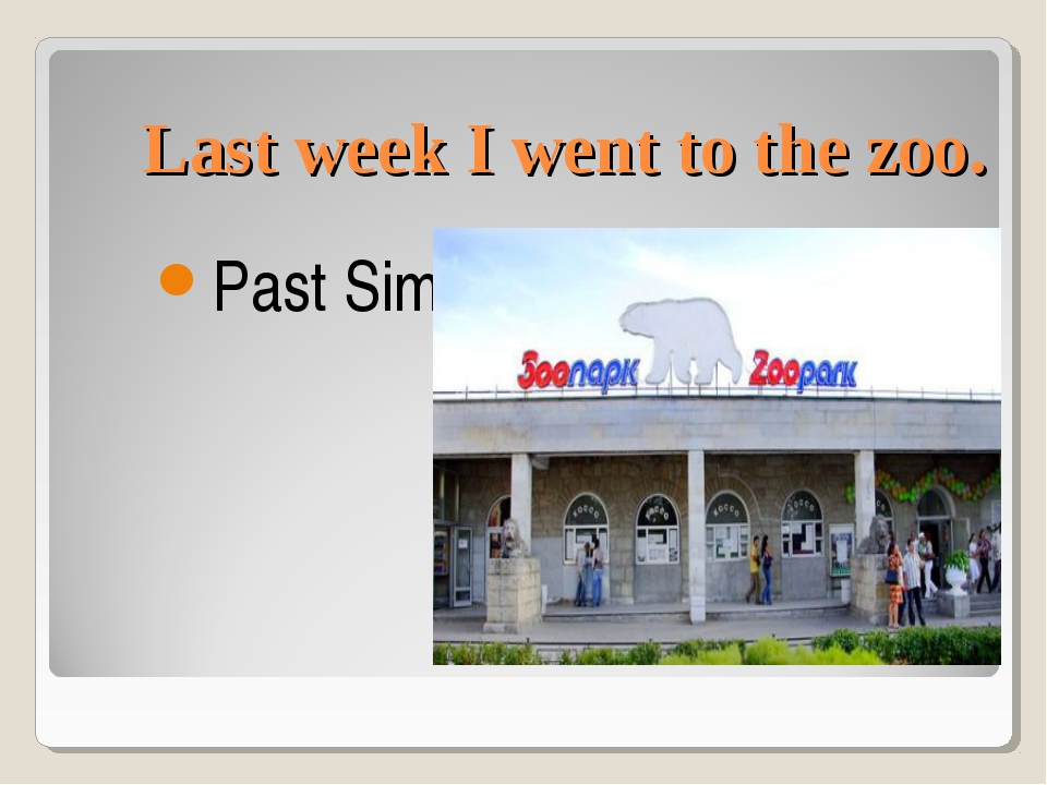 Last week I went to the zoo. Past Simple