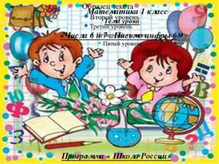 Математика 1 класс Тема урока «Числа 6 и 7 . Письмо цифры 6» Программа « Шко