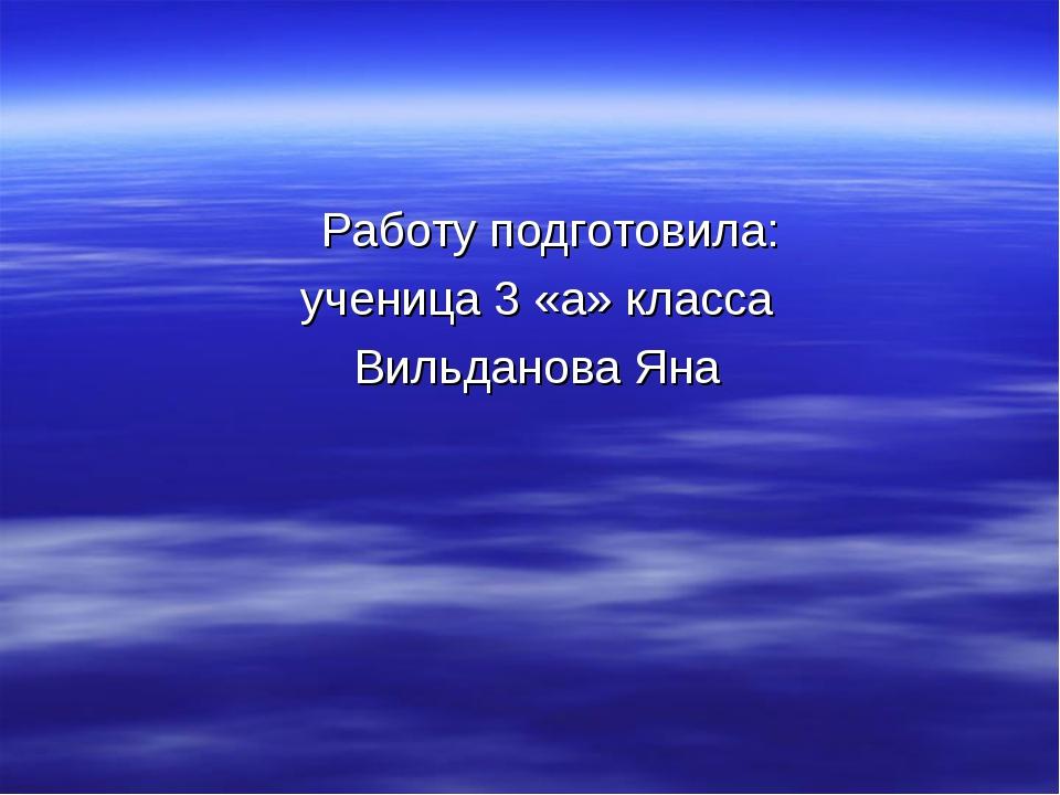Работу подготовила: ученица 3 «а» класса Вильданова Яна