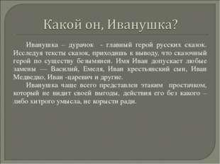Иванушка – дурачок - главный герой русских сказок. Исследуя тексты сказок, пр
